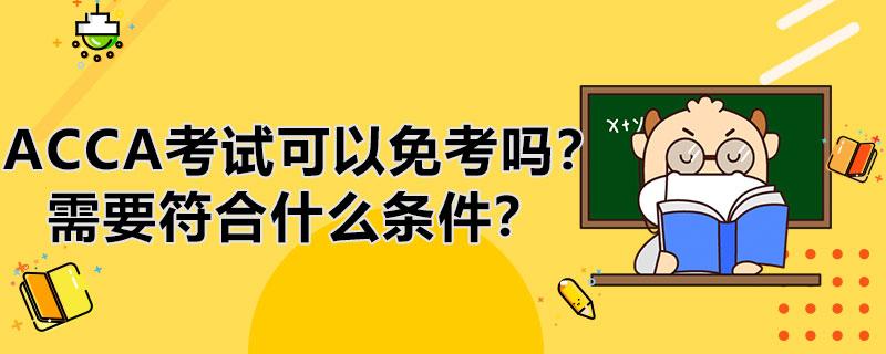 ACCA考试科目可以免考吗?需要符合什么条件?