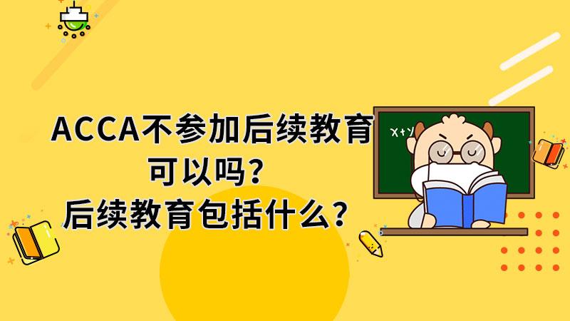 ACCA不参加后续教育可以吗?后续教育包括什么?