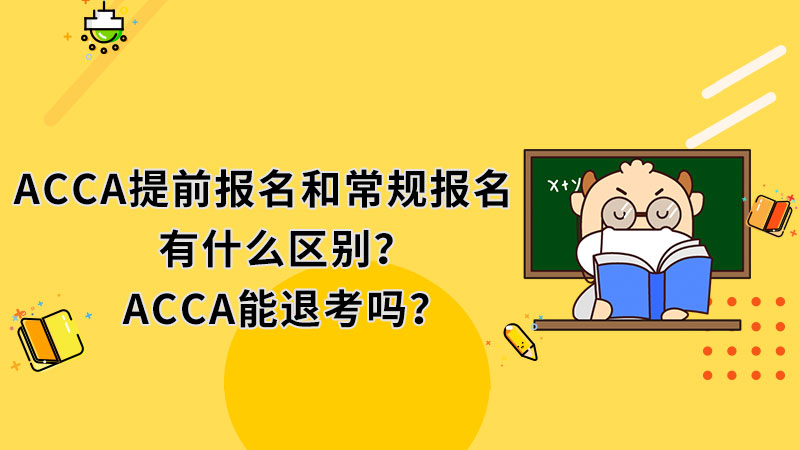ACCA提前报名和常规报名有什么区别?ACCA能退考吗?
