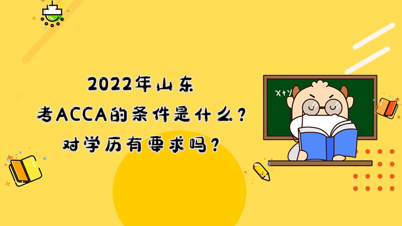 <b>2022年山东考ACCA的条件是什么?对学历有要求吗?</b>